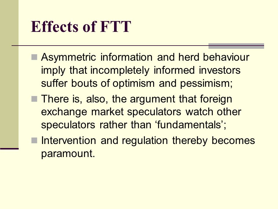 Effects of FTT Asymmetric information and herd behaviour imply that incompletely informed investors suffer bouts of optimism and pessimism; There is, also, the argument that foreign exchange market speculators watch other speculators rather than 'fundamentals'; Intervention and regulation thereby becomes paramount.