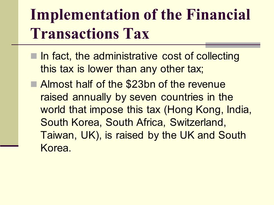 Implementation of the Financial Transactions Tax In fact, the administrative cost of collecting this tax is lower than any other tax; Almost half of the $23bn of the revenue raised annually by seven countries in the world that impose this tax (Hong Kong, India, South Korea, South Africa, Switzerland, Taiwan, UK), is raised by the UK and South Korea.