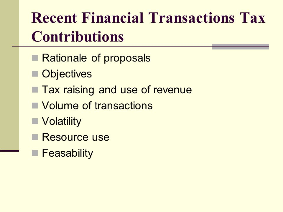 Effects of FTT A number of effects can be identified Volume of Transactions In general, FTTs have been proposed not only in the realization that the volume of relevant financial transactions would be reduced but also that such a reduction would be part of the rationale for such taxes;