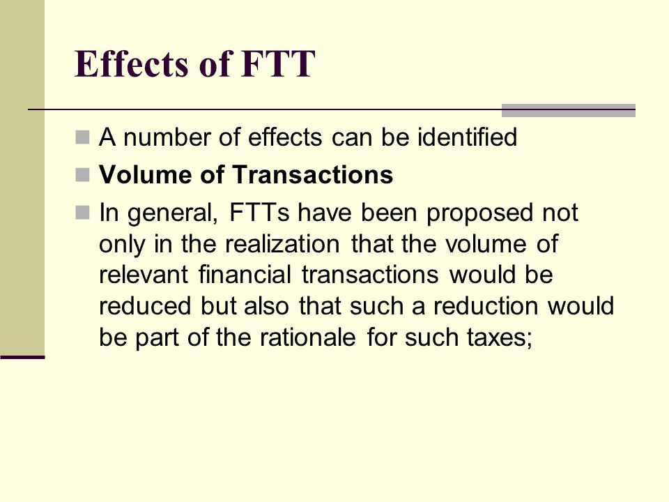 Effects of FTT The reduction in transactions is viewed to have beneficial effects, in terms of both foreign exchange and equity transactions; Also in the volatility of prices, in the volume of assets and liabilities traded, More generally in the resources employed in arranging such transactions.