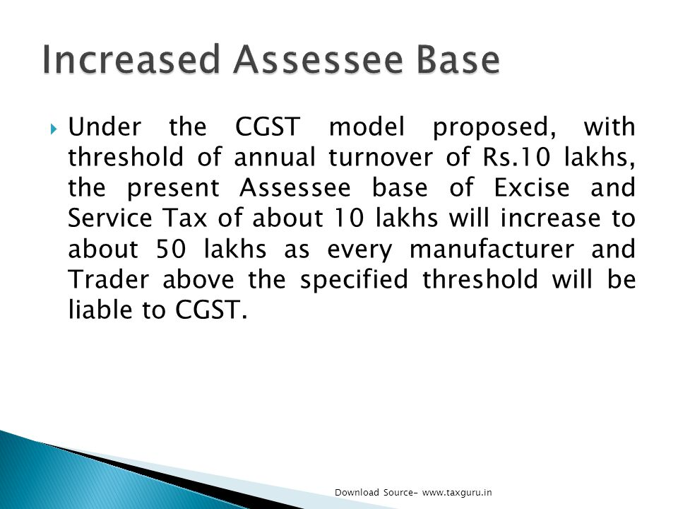  Under the CGST model proposed, with threshold of annual turnover of Rs.10 lakhs, the present Assessee base of Excise and Service Tax of about 10 lak