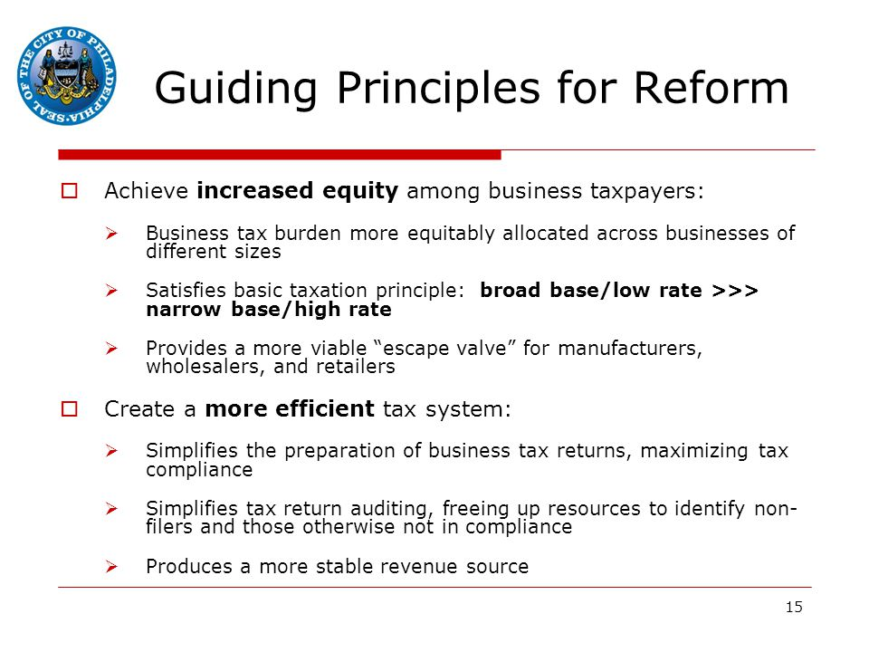 15 Guiding Principles for Reform  Achieve increased equity among business taxpayers:  Business tax burden more equitably allocated across businesses of different sizes  Satisfies basic taxation principle: broad base/low rate >>> narrow base/high rate  Provides a more viable escape valve for manufacturers, wholesalers, and retailers  Create a more efficient tax system:  Simplifies the preparation of business tax returns, maximizing tax compliance  Simplifies tax return auditing, freeing up resources to identify non- filers and those otherwise not in compliance  Produces a more stable revenue source