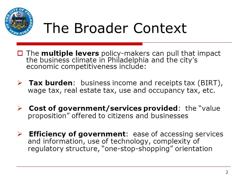 2 The Broader Context  The multiple levers policy-makers can pull that impact the business climate in Philadelphia and the city's economic competitiveness include:  Tax burden: business income and receipts tax (BIRT), wage tax, real estate tax, use and occupancy tax, etc.