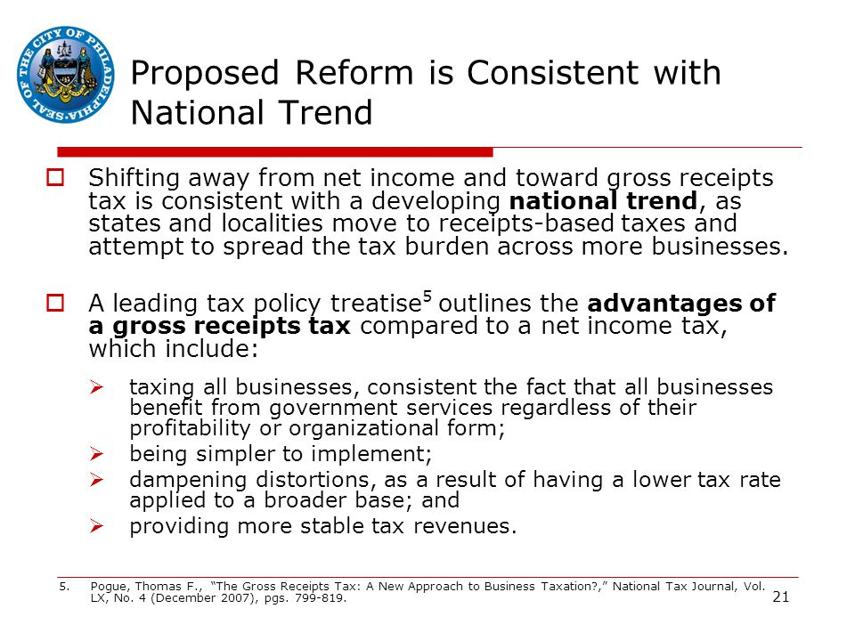 21 Proposed Reform is Consistent with National Trend  Shifting away from net income and toward gross receipts tax is consistent with a developing national trend, as states and localities move to receipts-based taxes and attempt to spread the tax burden across more businesses.