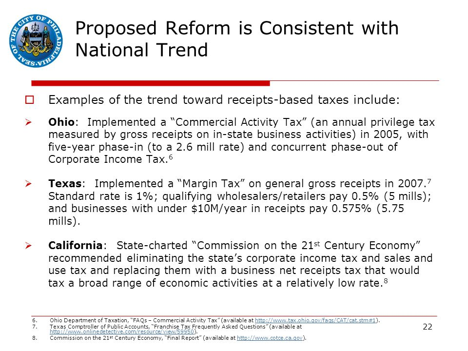 22 Proposed Reform is Consistent with National Trend  Examples of the trend toward receipts-based taxes include:  Ohio: Implemented a Commercial Activity Tax (an annual privilege tax measured by gross receipts on in-state business activities) in 2005, with five-year phase-in (to a 2.6 mill rate) and concurrent phase-out of Corporate Income Tax.