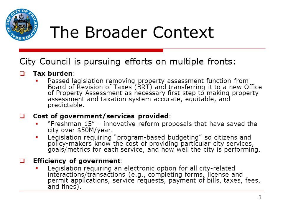 3 The Broader Context City Council is pursuing efforts on multiple fronts:  Tax burden:  Passed legislation removing property assessment function from Board of Revision of Taxes (BRT) and transferring it to a new Office of Property Assessment as necessary first step to making property assessment and taxation system accurate, equitable, and predictable.