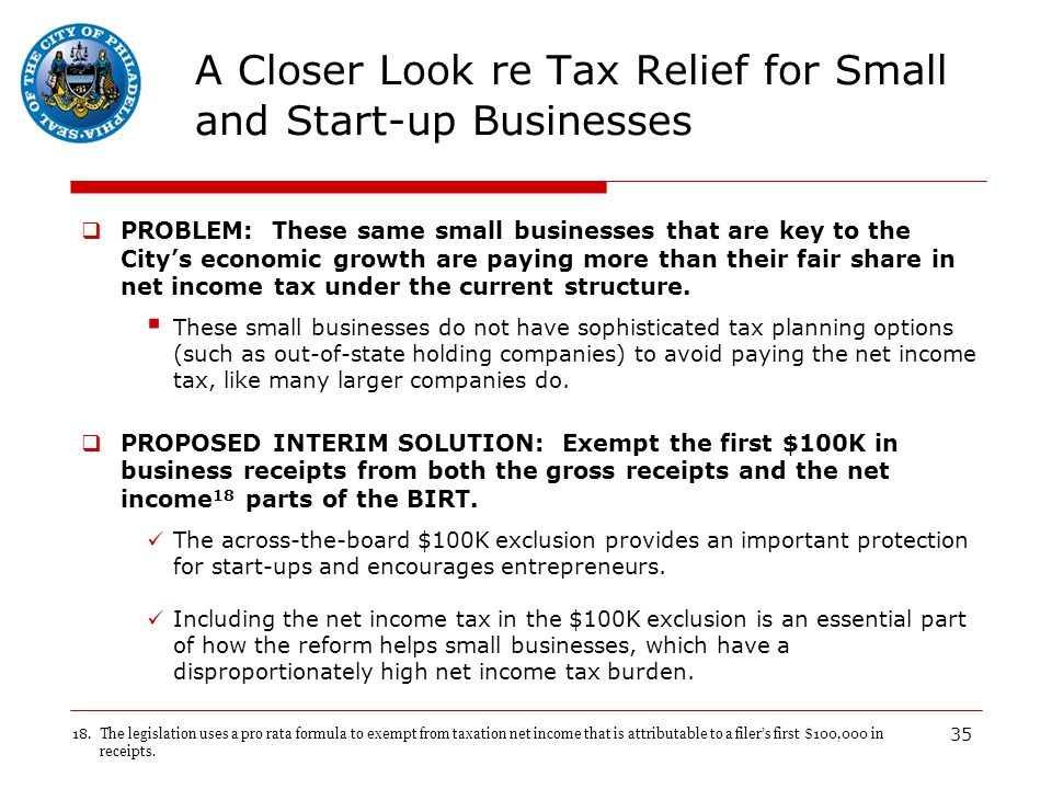 35 A Closer Look re Tax Relief for Small and Start-up Businesses  PROBLEM: These same small businesses that are key to the City's economic growth are paying more than their fair share in net income tax under the current structure.