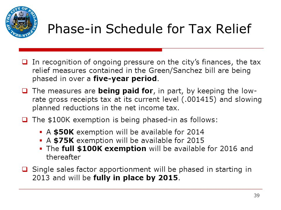 39 Phase-in Schedule for Tax Relief  In recognition of ongoing pressure on the city's finances, the tax relief measures contained in the Green/Sanchez bill are being phased in over a five-year period.