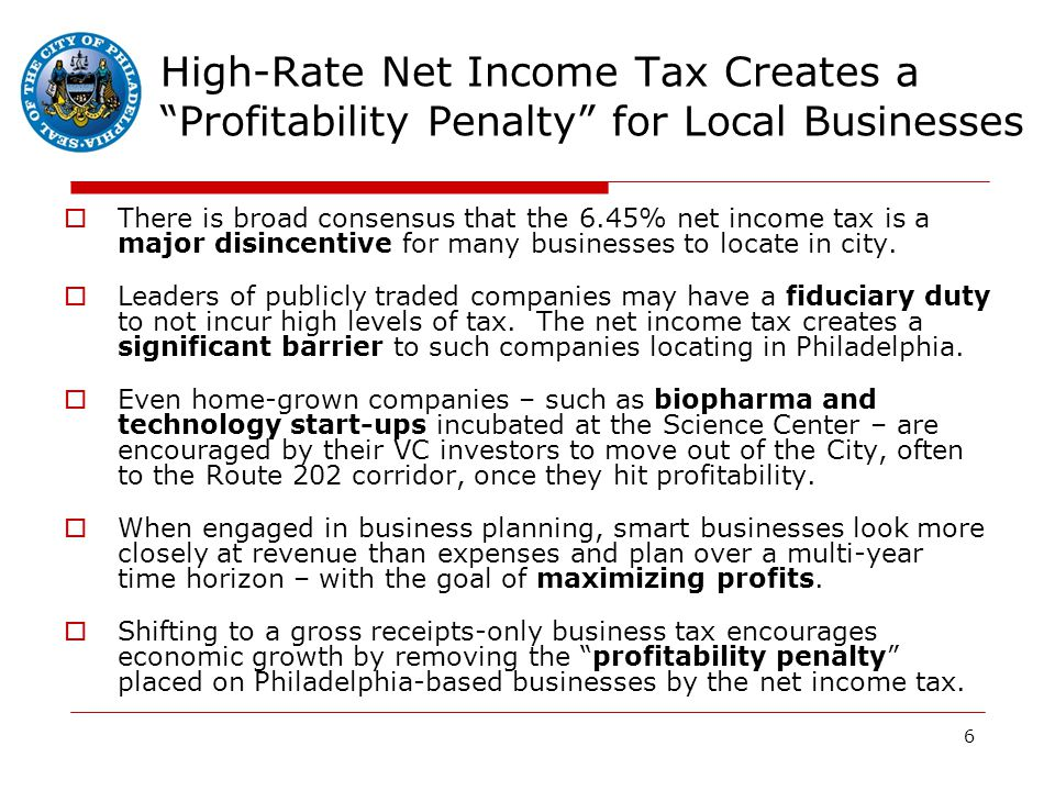 6 High-Rate Net Income Tax Creates a Profitability Penalty for Local Businesses  There is broad consensus that the 6.45% net income tax is a major disincentive for many businesses to locate in city.