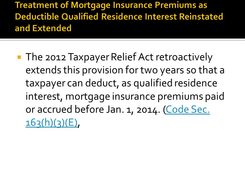  The 2012 Taxpayer Relief Act retroactively extends this provision for two years so that a taxpayer can deduct, as qualified residence interest, mortgage insurance premiums paid or accrued before Jan.