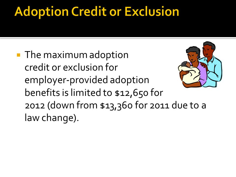  The maximum adoption credit or exclusion for employer-provided adoption benefits is limited to $12,650 for 2012 (down from $13,360 for 2011 due to a law change).