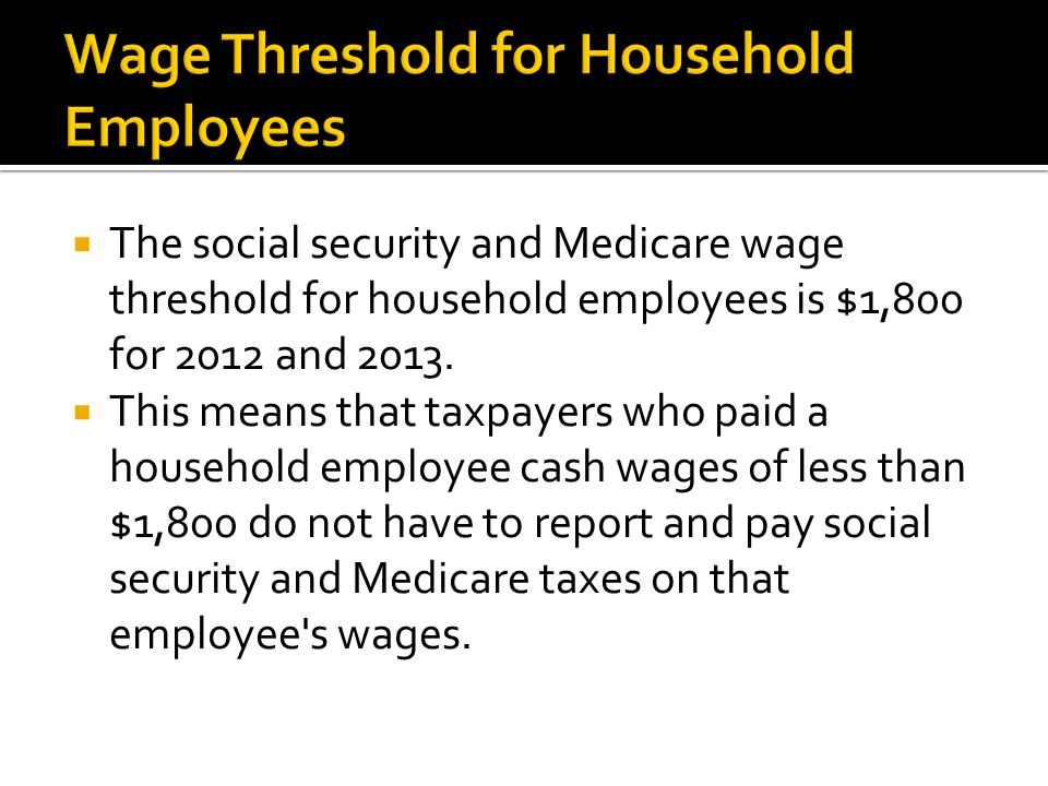  The social security and Medicare wage threshold for household employees is $1,800 for 2012 and 2013.