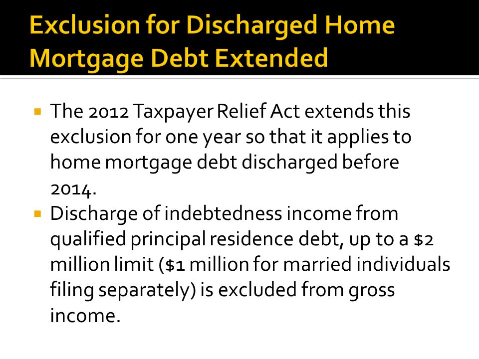  The 2012 Taxpayer Relief Act extends this exclusion for one year so that it applies to home mortgage debt discharged before 2014.