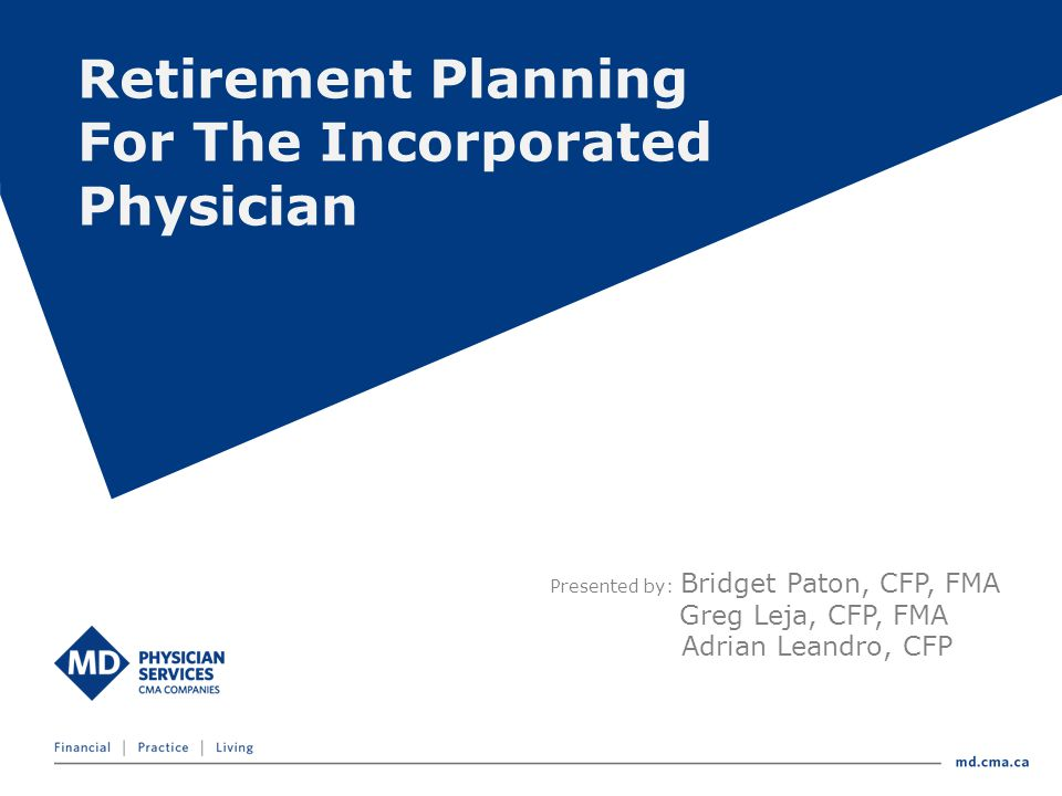 Presented by: Bridget Paton, CFP, FMA Greg Leja, CFP, FMA Adrian Leandro, CFP Retirement Planning For The Incorporated Physician