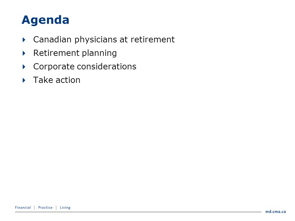 Agenda  Canadian physicians at retirement  Retirement planning  Corporate considerations  Take action