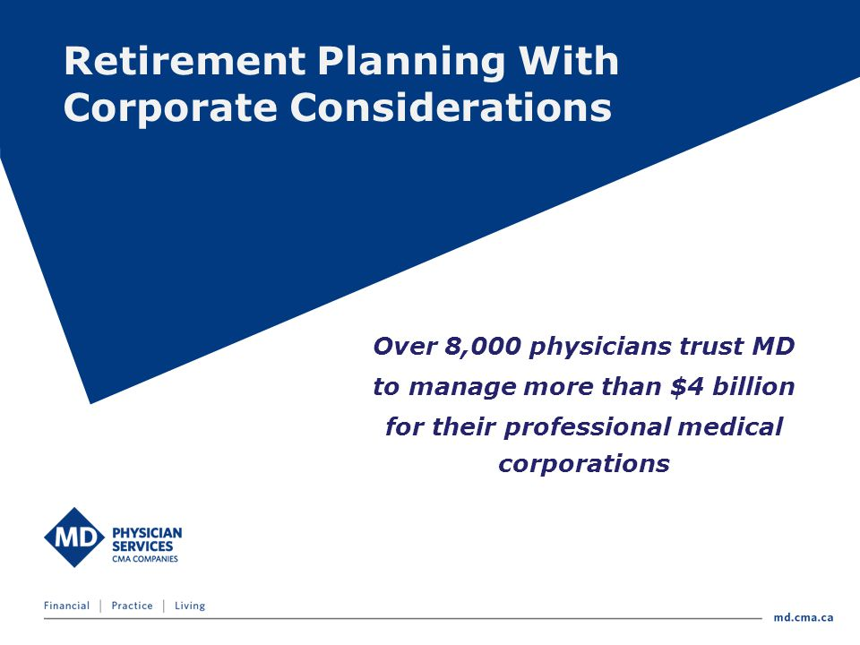 Retirement Planning With Corporate Considerations Over 8,000 physicians trust MD to manage more than $4 billion for their professional medical corporations