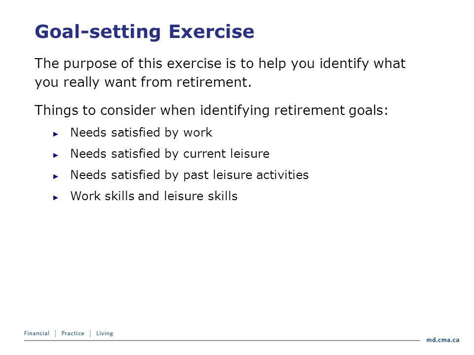 Goal-setting Exercise The purpose of this exercise is to help you identify what you really want from retirement.