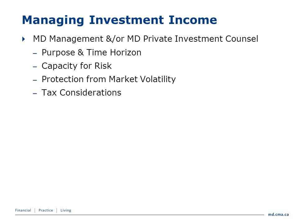 Managing Investment Income  MD Management &/or MD Private Investment Counsel – Purpose & Time Horizon – Capacity for Risk – Protection from Market Volatility – Tax Considerations
