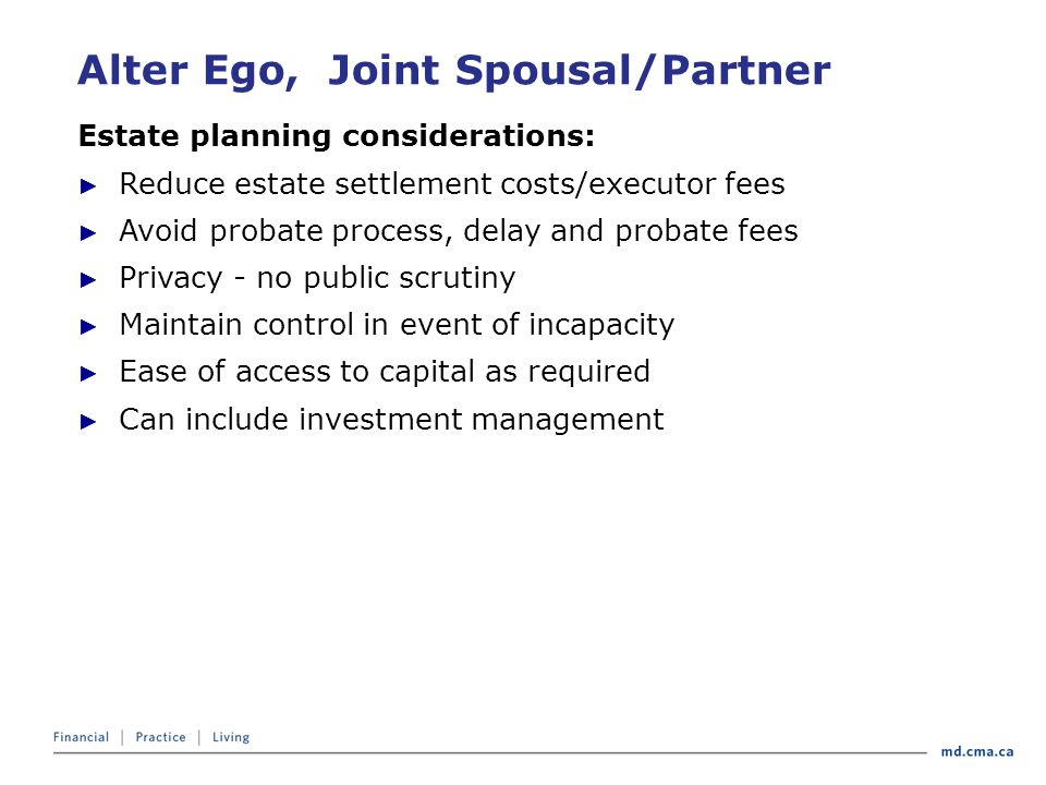 Alter Ego, Joint Spousal/Partner Estate planning considerations: ► Reduce estate settlement costs/executor fees ► Avoid probate process, delay and probate fees ► Privacy - no public scrutiny ► Maintain control in event of incapacity ► Ease of access to capital as required ► Can include investment management