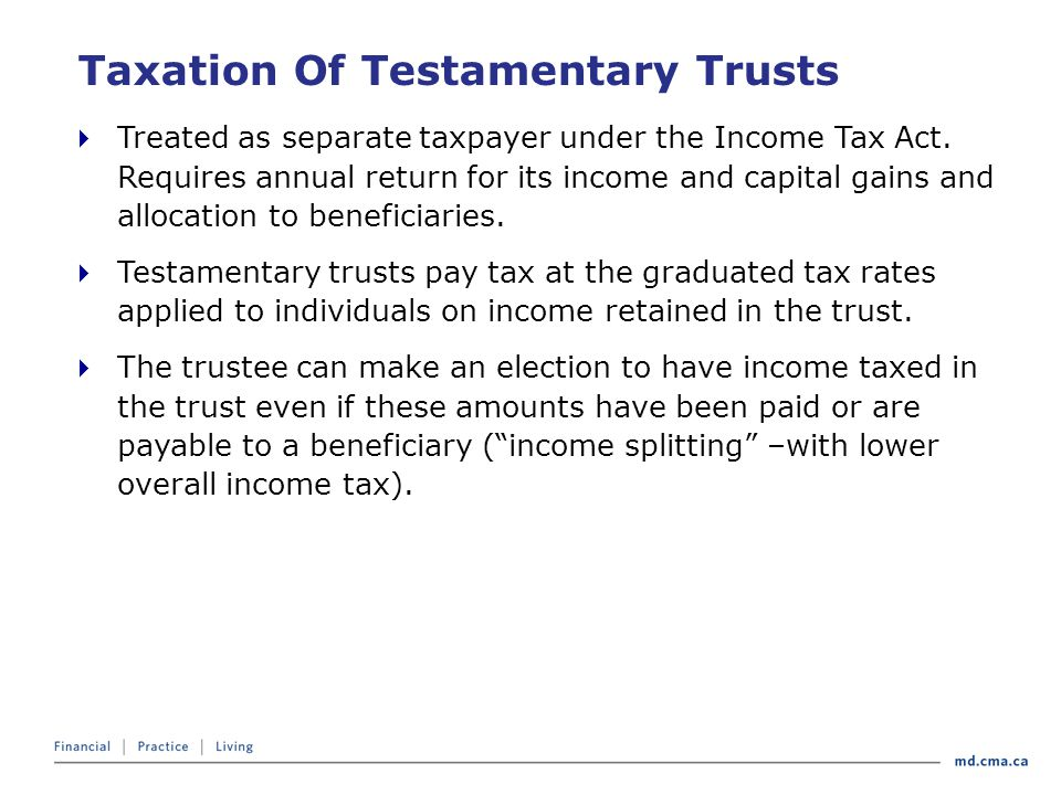 Taxation Of Testamentary Trusts  Treated as separate taxpayer under the Income Tax Act.