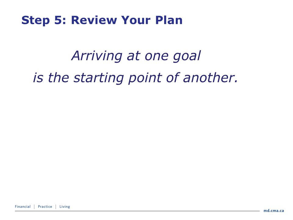Arriving at one goal is the starting point of another. Step 5: Review Your Plan