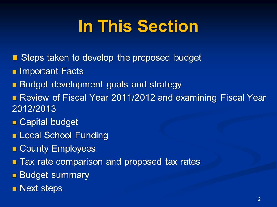 In This Section Steps taken to develop the proposed budget Steps taken to develop the proposed budget Important Facts Important Facts Budget development goals and strategy Budget development goals and strategy Review of Fiscal Year 2011/2012 and examining Fiscal Year 2012/2013 Review of Fiscal Year 2011/2012 and examining Fiscal Year 2012/2013 Capital budget Capital budget Local School Funding Local School Funding County Employees County Employees Tax rate comparison and proposed tax rates Tax rate comparison and proposed tax rates Budget summary Budget summary Next steps Next steps 2