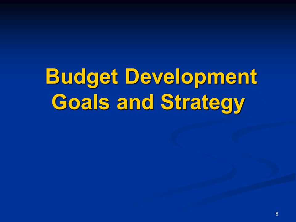 8 Budget Development Goals and Strategy Budget Development Goals and Strategy