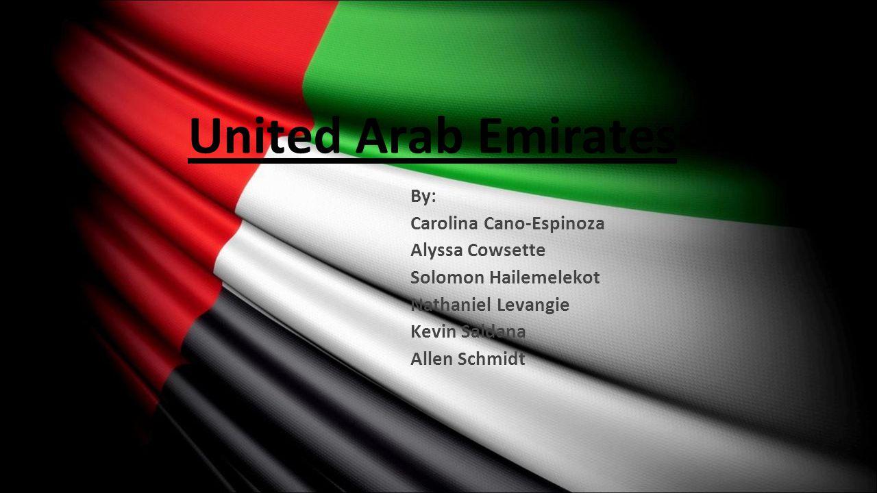 United Arab Emirates By: Carolina Cano-Espinoza Alyssa Cowsette Solomon Hailemelekot Nathaniel Levangie Kevin Saldana Allen Schmidt