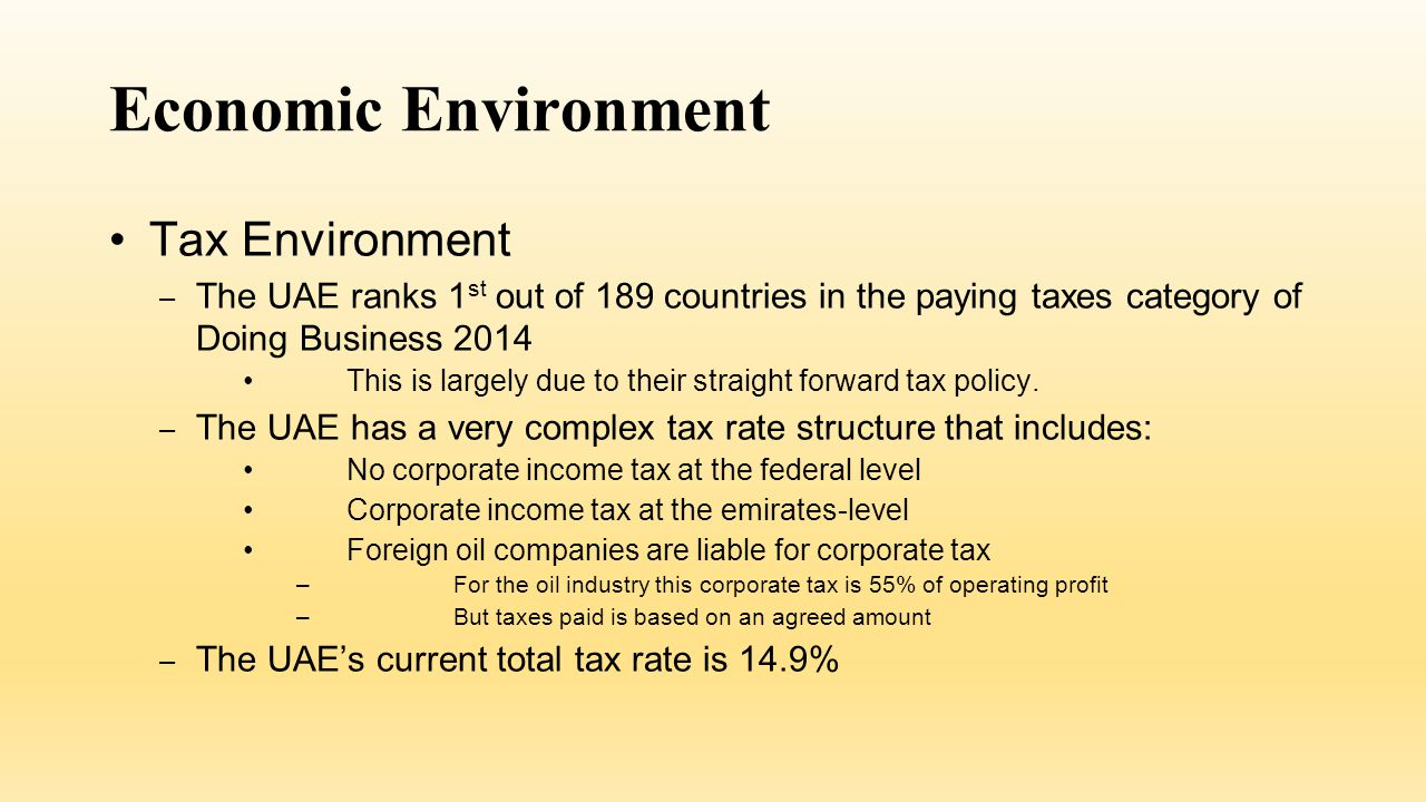 Economic Environment Tax Environment – The UAE ranks 1 st out of 189 countries in the paying taxes category of Doing Business 2014 This is largely due to their straight forward tax policy.