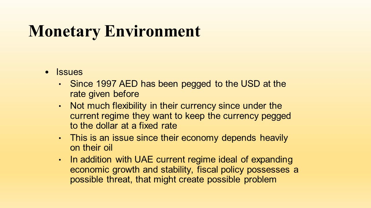 Monetary Environment Issues Since 1997 AED has been pegged to the USD at the rate given before Not much flexibility in their currency since under the current regime they want to keep the currency pegged to the dollar at a fixed rate This is an issue since their economy depends heavily on their oil In addition with UAE current regime ideal of expanding economic growth and stability, fiscal policy possesses a possible threat, that might create possible problem