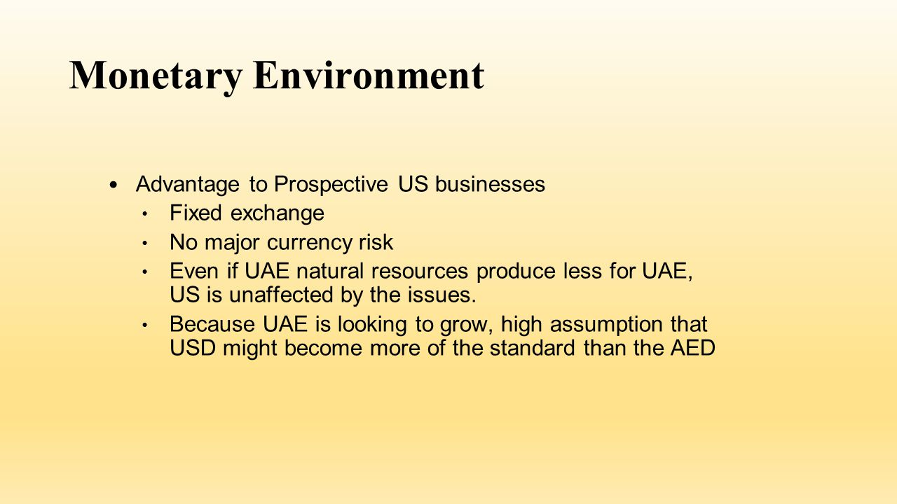 Monetary Environment Advantage to Prospective US businesses Fixed exchange No major currency risk Even if UAE natural resources produce less for UAE, US is unaffected by the issues.