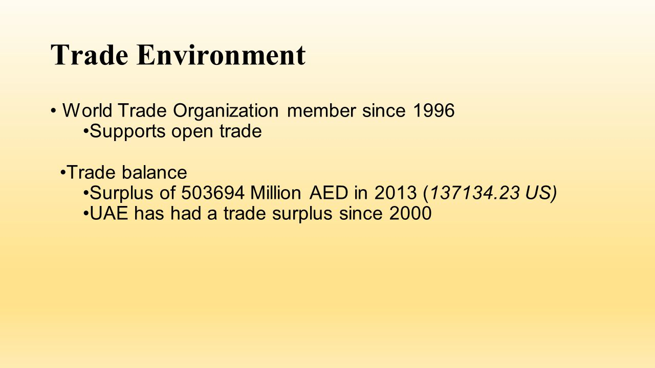 Trade Environment World Trade Organization member since 1996 Supports open trade Trade balance Surplus of 503694 Million AED in 2013 (137134.23 US) UAE has had a trade surplus since 2000