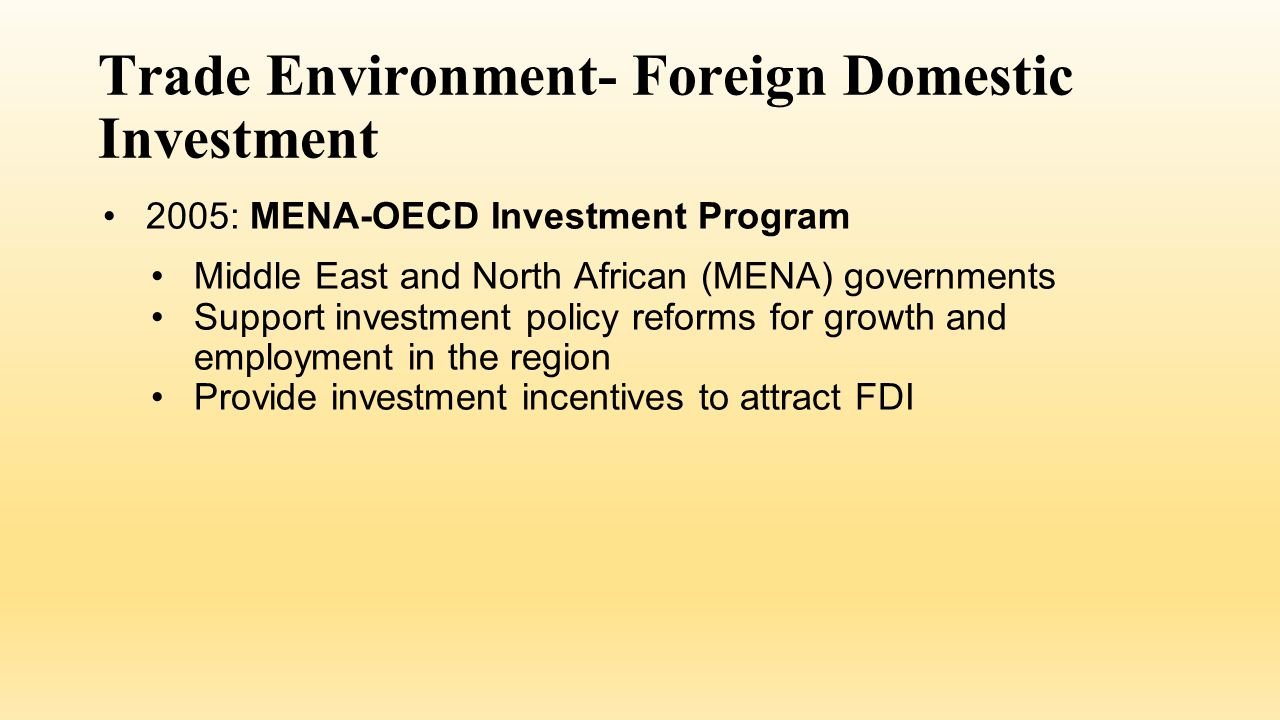 Trade Environment- Foreign Domestic Investment 2005: MENA-OECD Investment Program Middle East and North African (MENA) governments Support investment policy reforms for growth and employment in the region Provide investment incentives to attract FDI