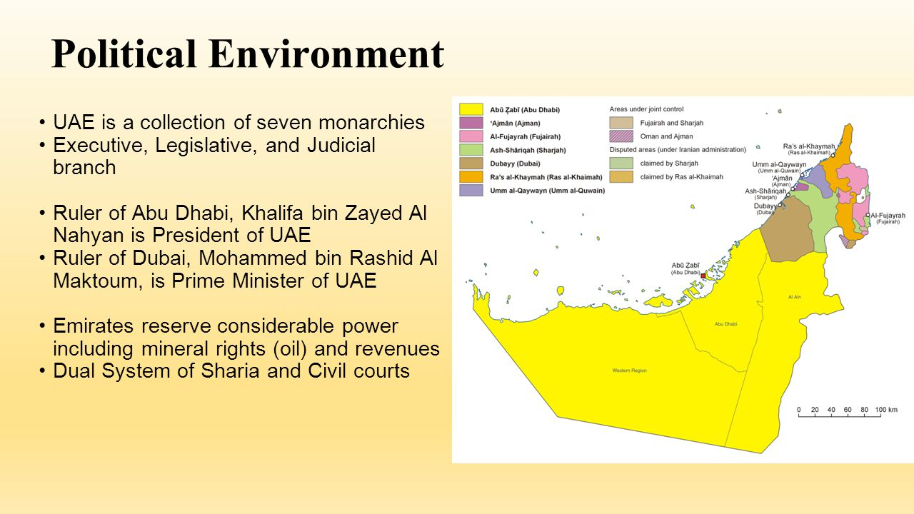 Political Environment UAE is a collection of seven monarchies Executive, Legislative, and Judicial branch Ruler of Abu Dhabi, Khalifa bin Zayed Al Nahyan is President of UAE Ruler of Dubai, Mohammed bin Rashid Al Maktoum, is Prime Minister of UAE Emirates reserve considerable power including mineral rights (oil) and revenues Dual System of Sharia and Civil courts