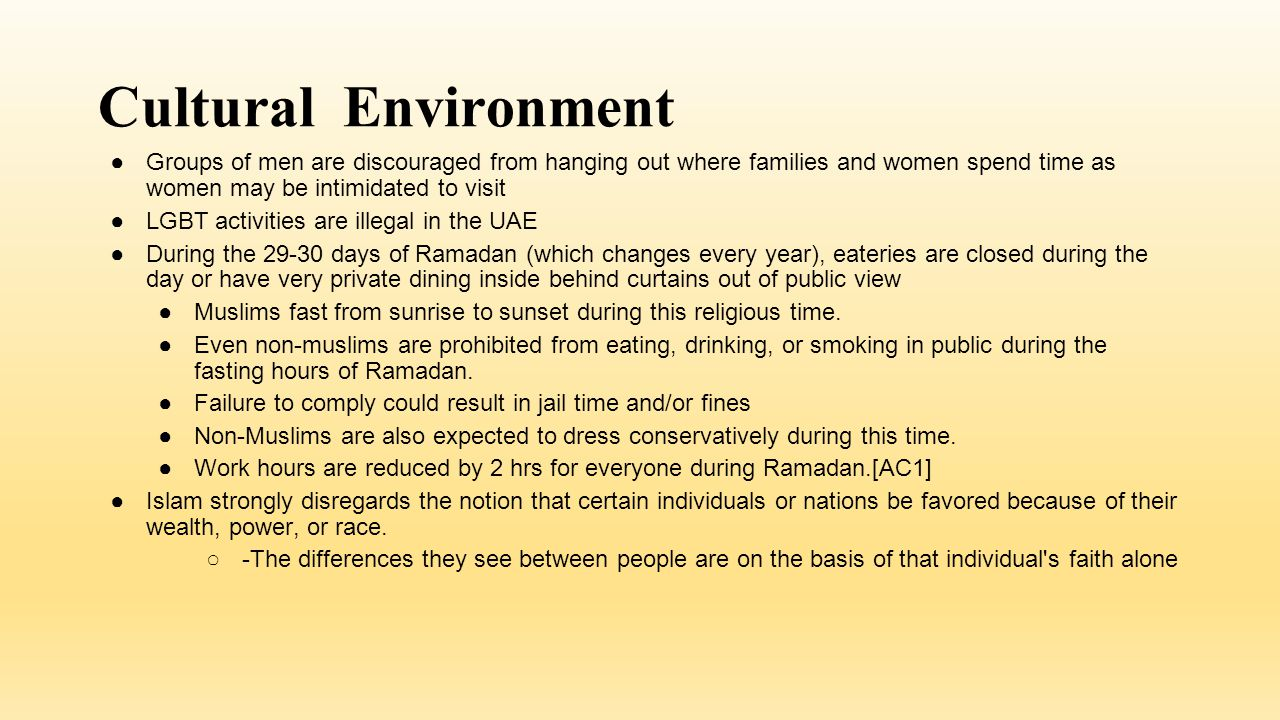 Cultural Environment ●Groups of men are discouraged from hanging out where families and women spend time as women may be intimidated to visit ●LGBT activities are illegal in the UAE ●During the 29-30 days of Ramadan (which changes every year), eateries are closed during the day or have very private dining inside behind curtains out of public view ●Muslims fast from sunrise to sunset during this religious time.