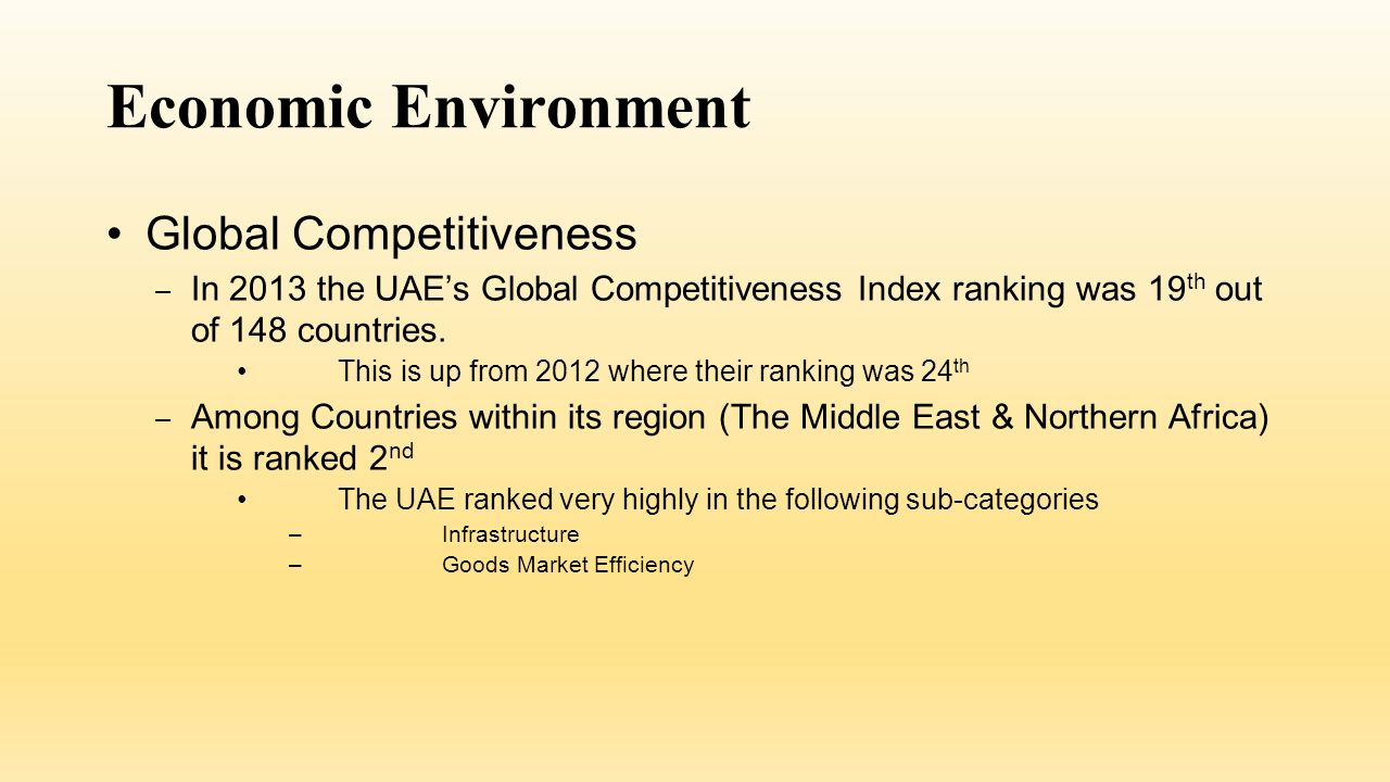 Economic Environment Corruption – The UAE also ranks highly in the Corruption Perceptions Index, ranking 26 th among 177 countries in 2013 This is an improvement from its 2008 ranking of 35 th – The governments ability to produce prompt service has helped reduce the UAE perception of corruption – The government of the UAE also adopted many anti-corruption policies such as: United Nations Convention against Transnational Organized Crime International Convention against Corruption Arab Anti-corruption Convention