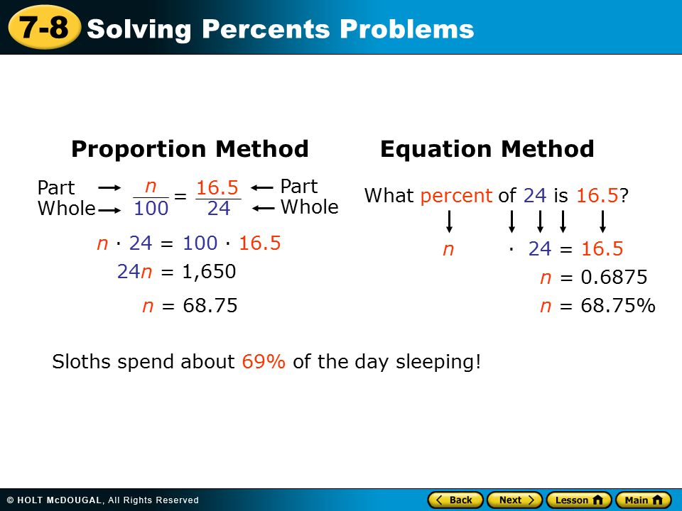 7-8 Solving Percents Problems Proportion Method Equation Method n 100 = 16.5 24 Part Whole Part Whole What percent of 24 is 16.5.