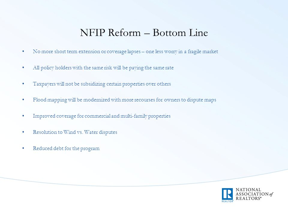 NFIP Reform – Bottom Line No more short term extension or coverage lapses – one less worry in a fragile market All policy holders with the same risk will be paying the same rate Taxpayers will not be subsidizing certain properties over others Flood mapping will be modernized with more recourses for owners to dispute maps Improved coverage for commercial and multi-family properties Resolution to Wind vs.