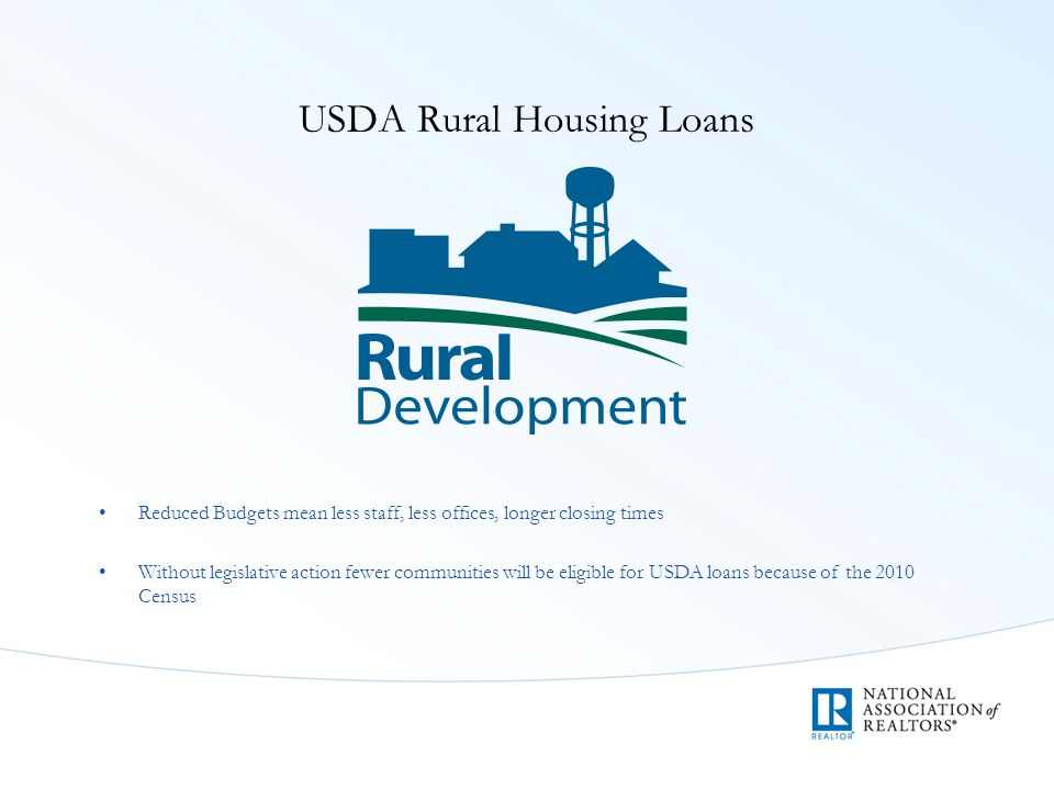 USDA Rural Housing Loans Reduced Budgets mean less staff, less offices, longer closing times Without legislative action fewer communities will be eligible for USDA loans because of the 2010 Census