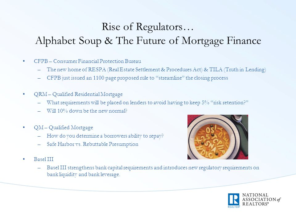 Rise of Regulators… Alphabet Soup & The Future of Mortgage Finance CFPB – Consumer Financial Protection Bureau –The new home of RESPA (Real Estate Settlement & Procedures Act) & TILA (Truth in Lending) –CFPB just issued an 1100 page proposed rule to streamline the closing process QRM – Qualified Residential Mortgage –What requirements will be placed on lenders to avoid having to keep 5% risk retention –Will 10% down be the new normal.