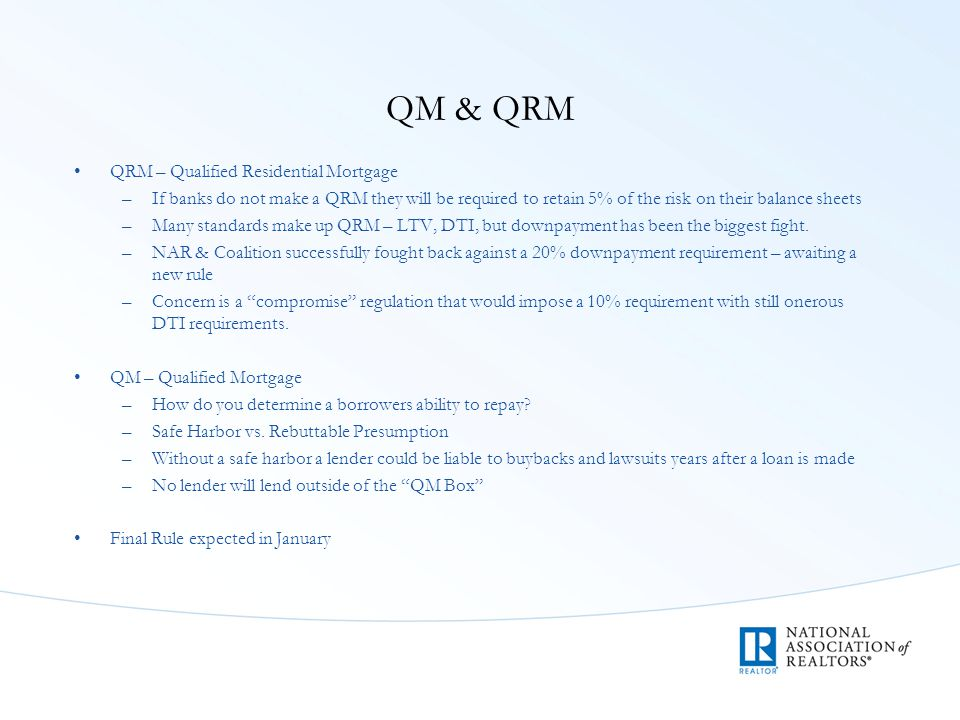 QM & QRM QRM – Qualified Residential Mortgage –If banks do not make a QRM they will be required to retain 5% of the risk on their balance sheets –Many standards make up QRM – LTV, DTI, but downpayment has been the biggest fight.