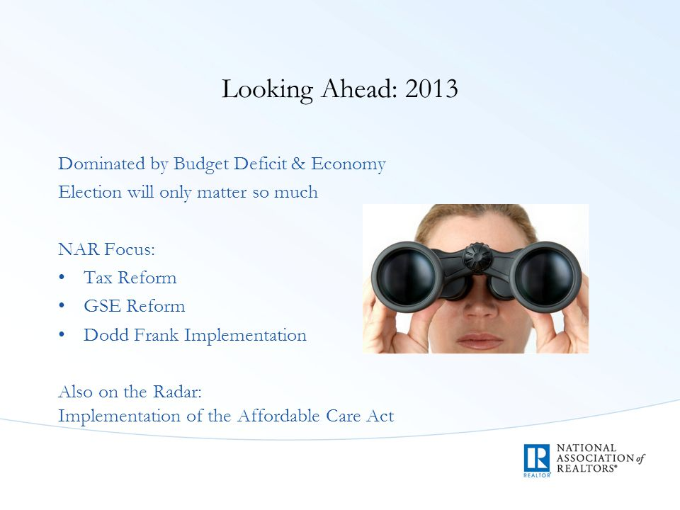 Looking Ahead: 2013 Dominated by Budget Deficit & Economy Election will only matter so much NAR Focus: Tax Reform GSE Reform Dodd Frank Implementation Also on the Radar: Implementation of the Affordable Care Act