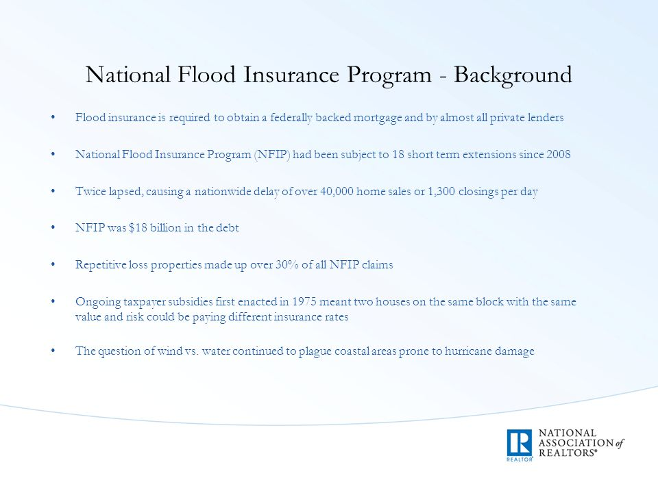 National Flood Insurance Program - Background Flood insurance is required to obtain a federally backed mortgage and by almost all private lenders National Flood Insurance Program (NFIP) had been subject to 18 short term extensions since 2008 Twice lapsed, causing a nationwide delay of over 40,000 home sales or 1,300 closings per day NFIP was $18 billion in the debt Repetitive loss properties made up over 30% of all NFIP claims Ongoing taxpayer subsidies first enacted in 1975 meant two houses on the same block with the same value and risk could be paying different insurance rates The question of wind vs.