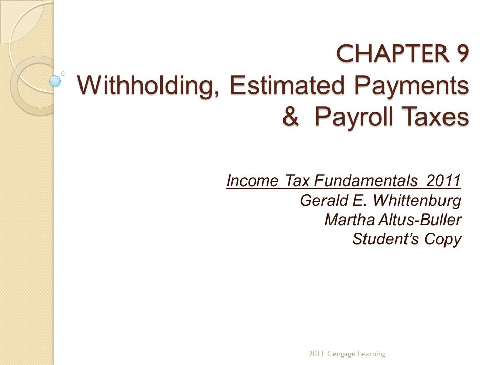 CHAPTER 9 Withholding, Estimated Payments & Payroll Taxes Income Tax Fundamentals 2011 Gerald E.
