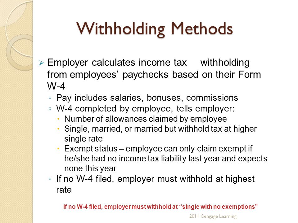 Withholding Methods  Employer calculates income tax withholding from employees' paychecks based on their Form W-4 ◦ Pay includes salaries, bonuses, commissions ◦ W-4 completed by employee, tells employer:  Number of allowances claimed by employee  Single, married, or married but withhold tax at higher single rate  Exempt status – employee can only claim exempt if he/she had no income tax liability last year and expects none this year ◦ If no W-4 filed, employer must withhold at highest rate If no W-4 filed, employer must withhold at single with no exemptions 2011 Cengage Learning