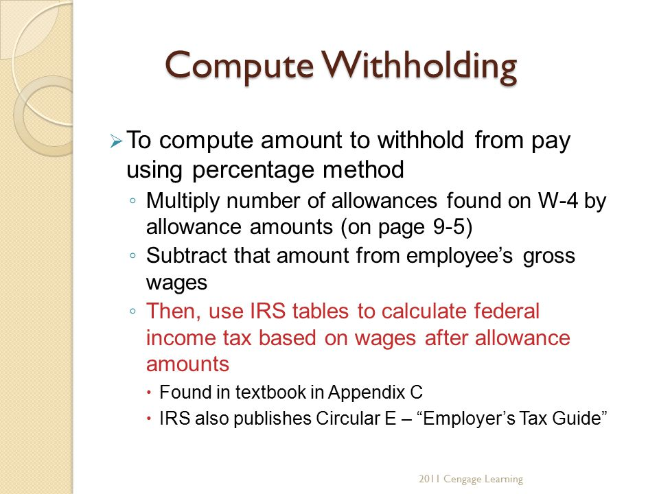Compute Withholding  To compute amount to withhold from pay using percentage method ◦ Multiply number of allowances found on W-4 by allowance amounts (on page 9-5) ◦ Subtract that amount from employee's gross wages ◦ Then, use IRS tables to calculate federal income tax based on wages after allowance amounts  Found in textbook in Appendix C  IRS also publishes Circular E – Employer's Tax Guide 2011 Cengage Learning