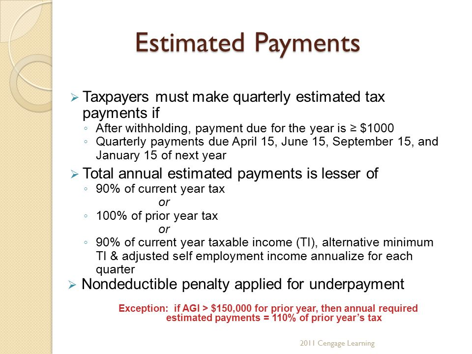 Estimated Payments  Taxpayers must make quarterly estimated tax payments if ◦ After withholding, payment due for the year is ≥ $1000 ◦ Quarterly paym