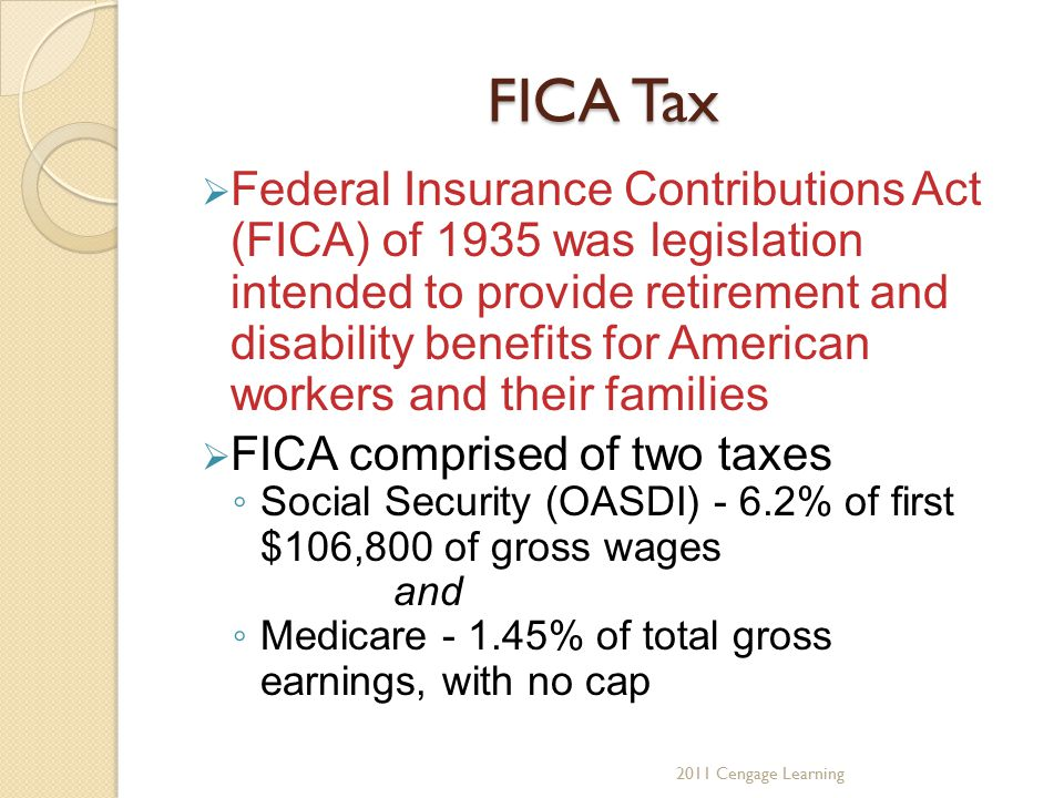 FICA Tax  Federal Insurance Contributions Act (FICA) of 1935 was legislation intended to provide retirement and disability benefits for American workers and their families  FICA comprised of two taxes ◦ Social Security (OASDI) - 6.2% of first $106,800 of gross wages and ◦ Medicare - 1.45% of total gross earnings, with no cap 2011 Cengage Learning