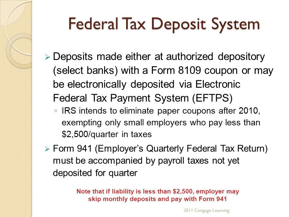 Federal Tax Deposit System  Deposits made either at authorized depository (select banks) with a Form 8109 coupon or may be electronically deposited via Electronic Federal Tax Payment System (EFTPS) ◦ IRS intends to eliminate paper coupons after 2010, exempting only small employers who pay less than $2,500/quarter in taxes  Form 941 (Employer's Quarterly Federal Tax Return) must be accompanied by payroll taxes not yet deposited for quarter 2011 Cengage Learning Note that if liability is less than $2,500, employer may skip monthly deposits and pay with Form 941
