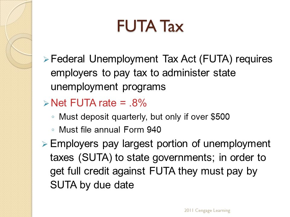 FUTA Tax  Federal Unemployment Tax Act (FUTA) requires employers to pay tax to administer state unemployment programs  Net FUTA rate =.8% ◦ Must deposit quarterly, but only if over $500 ◦ Must file annual Form 940  Employers pay largest portion of unemployment taxes (SUTA) to state governments; in order to get full credit against FUTA they must pay by SUTA by due date 2011 Cengage Learning